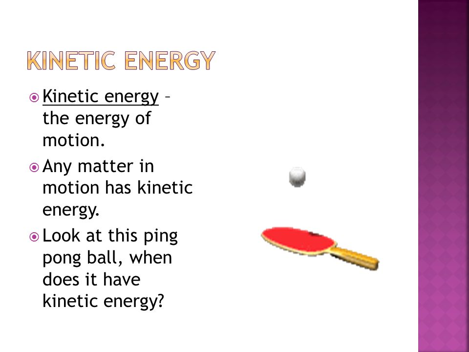 Kinetic Energy Kinetic energy – the energy of motion.