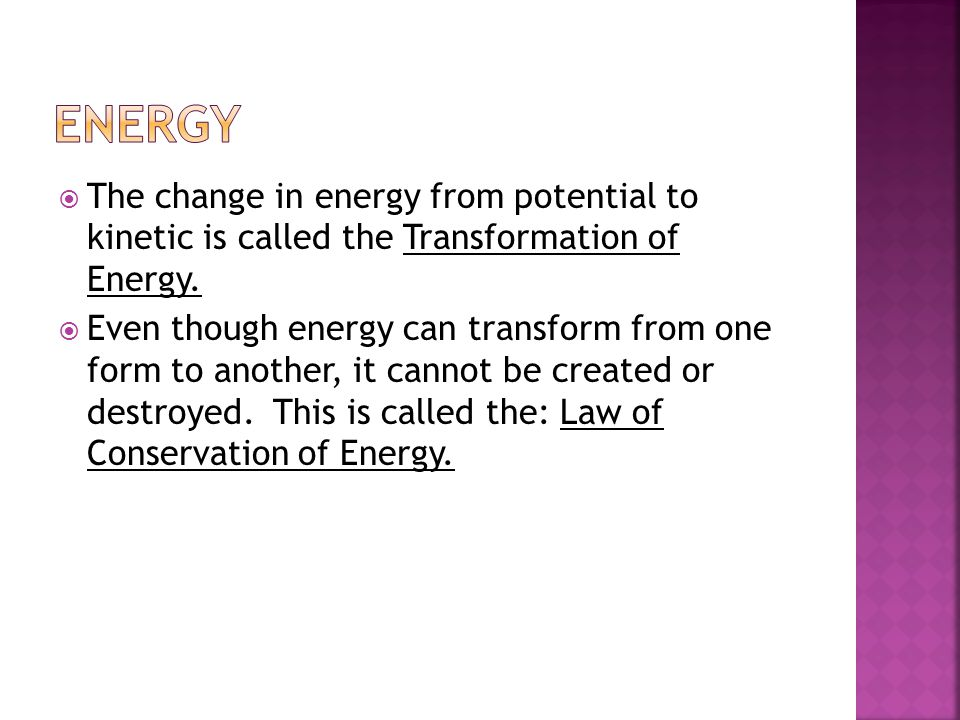 energy The change in energy from potential to kinetic is called the Transformation of Energy.