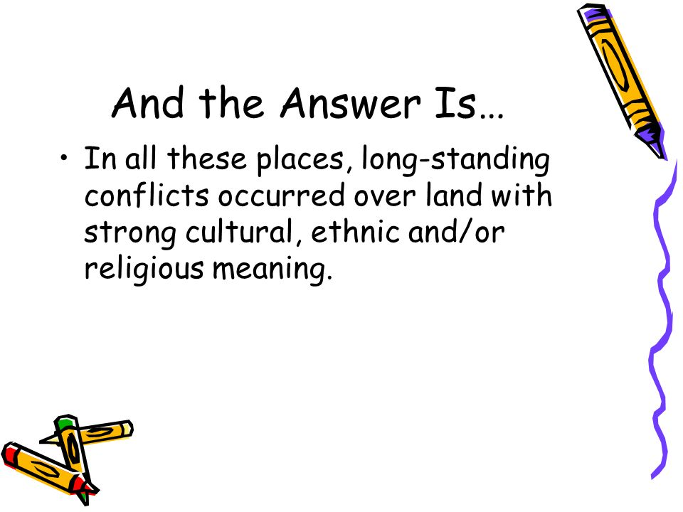 And the Answer Is… In all these places, long-standing conflicts occurred over land with strong cultural, ethnic and/or religious meaning.