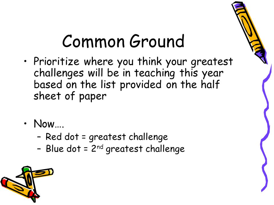 Common Ground Prioritize where you think your greatest challenges will be in teaching this year based on the list provided on the half sheet of paper.