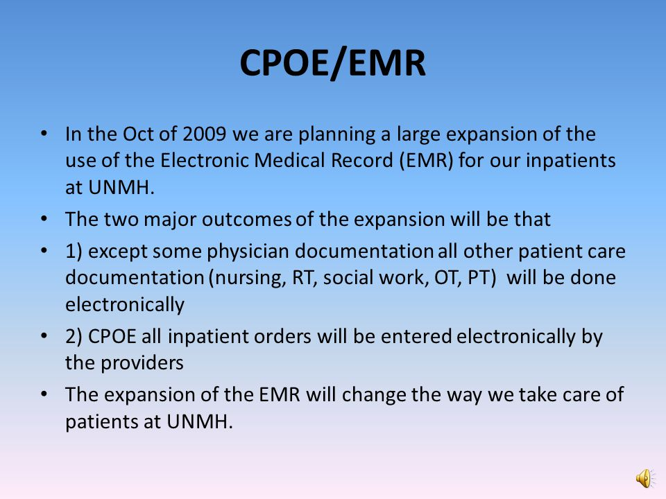 CPOE/EMR In the Oct of 2009 we are planning a large expansion of the use of the Electronic Medical Record (EMR) for our inpatients at UNMH.