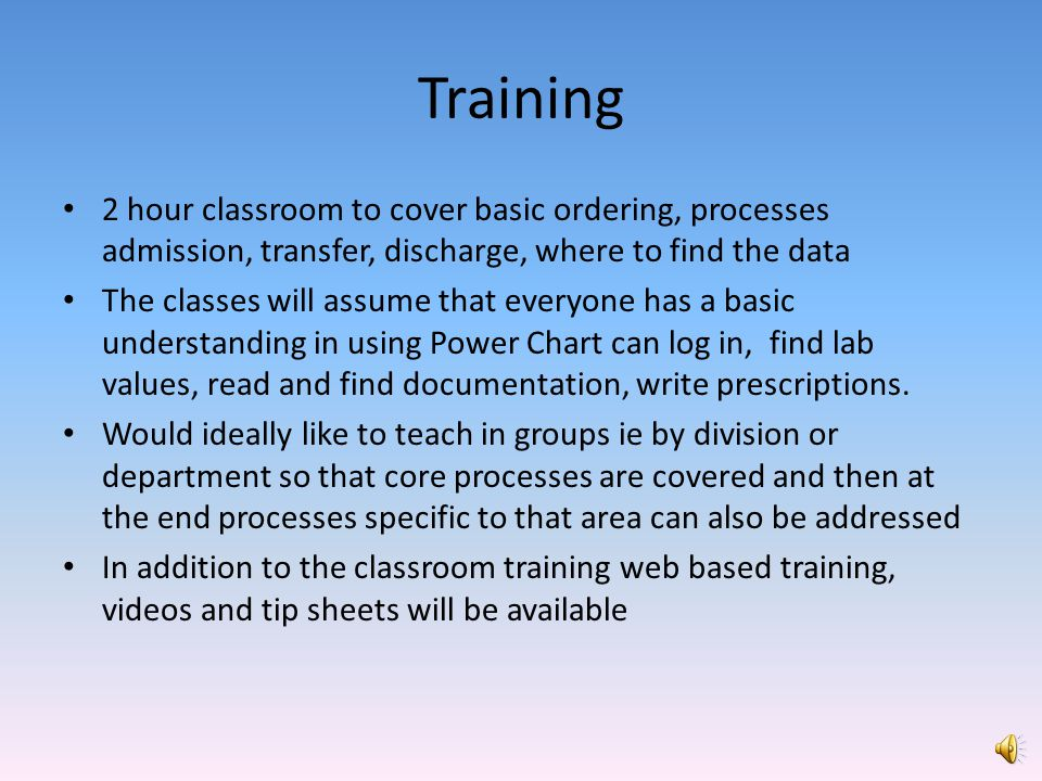 Training 2 hour classroom to cover basic ordering, processes admission, transfer, discharge, where to find the data.