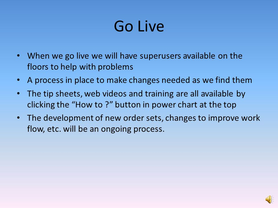 Go Live When we go live we will have superusers available on the floors to help with problems.