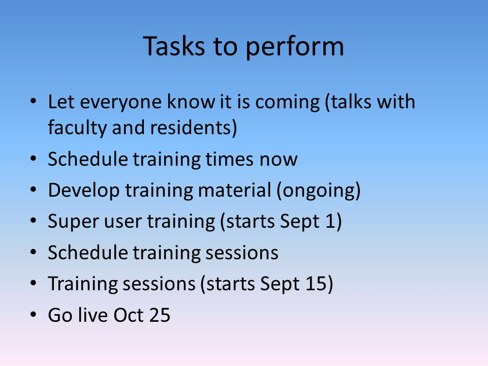 Tasks to perform Let everyone know it is coming (talks with faculty and residents) Schedule training times now.