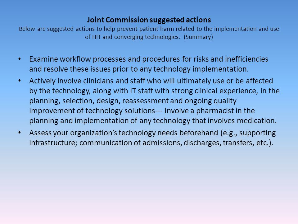 Joint Commission suggested actions Below are suggested actions to help prevent patient harm related to the implementation and use of HIT and converging technologies. (Summary)