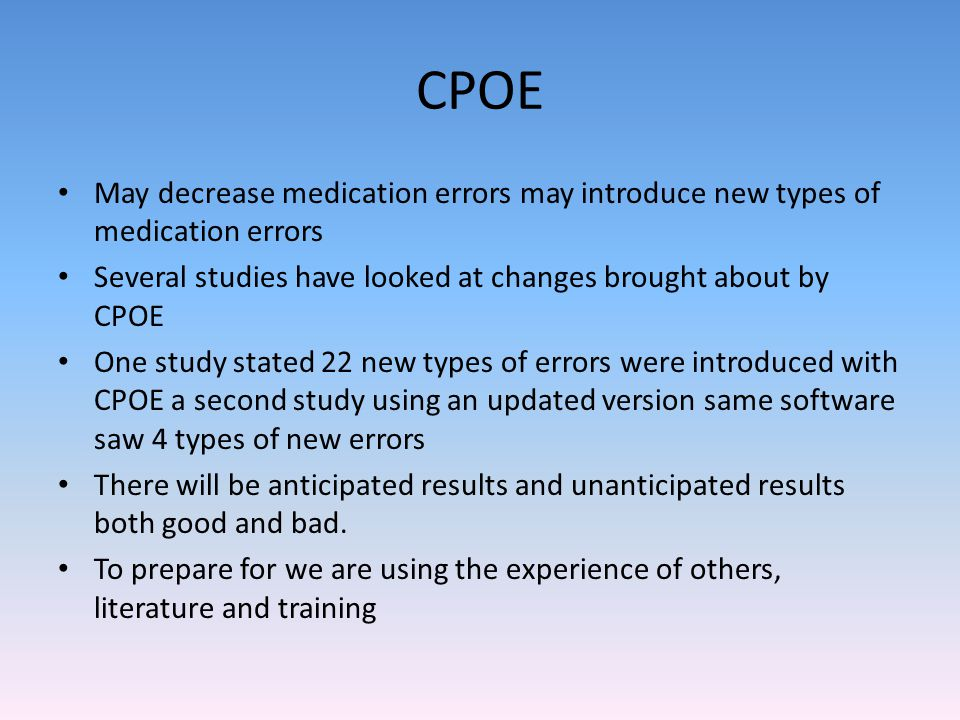 CPOE May decrease medication errors may introduce new types of medication errors. Several studies have looked at changes brought about by CPOE.