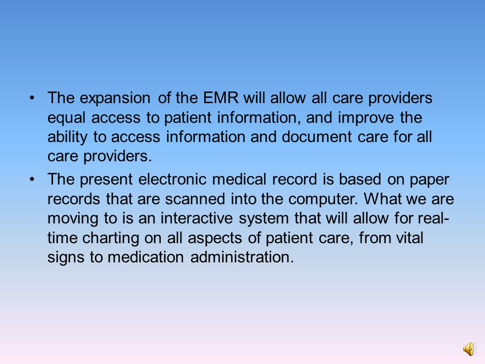 The expansion of the EMR will allow all care providers equal access to patient information, and improve the ability to access information and document care for all care providers.