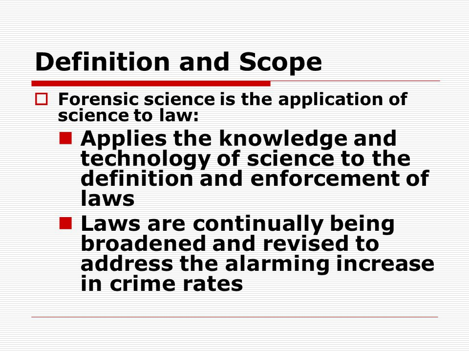 Definition and Scope Forensic science is the application of science to law: