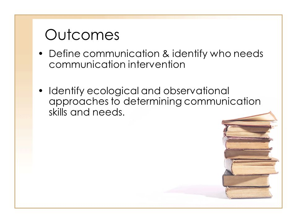 Outcomes Define communication & identify who needs communication intervention.