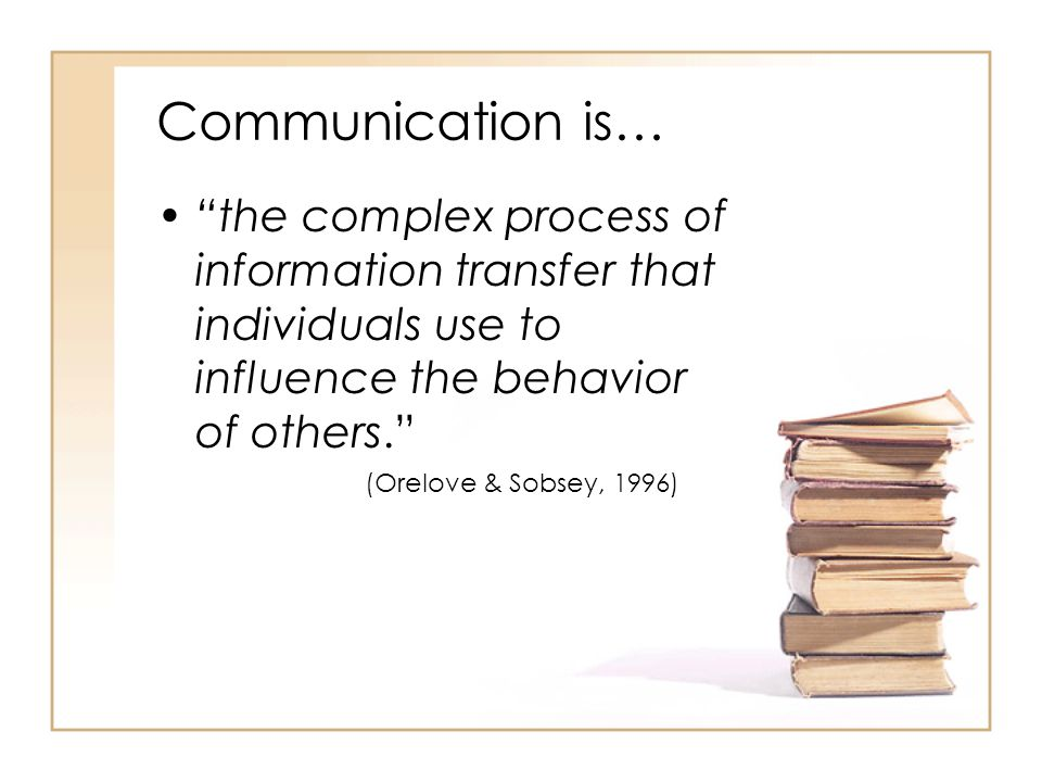 Communication is… the complex process of information transfer that individuals use to influence the behavior of others.