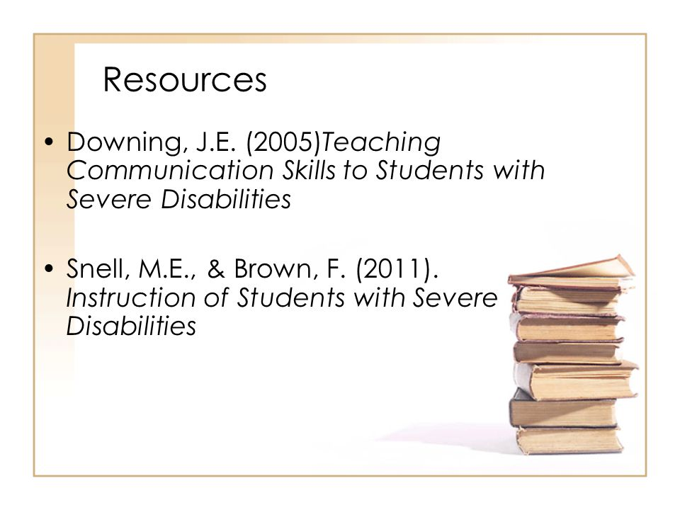 Resources Downing, J.E. (2005)Teaching Communication Skills to Students with Severe Disabilities.