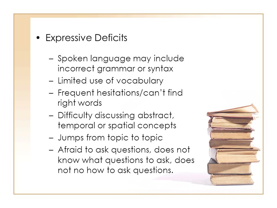 Expressive Deficits Spoken language may include incorrect grammar or syntax. Limited use of vocabulary.