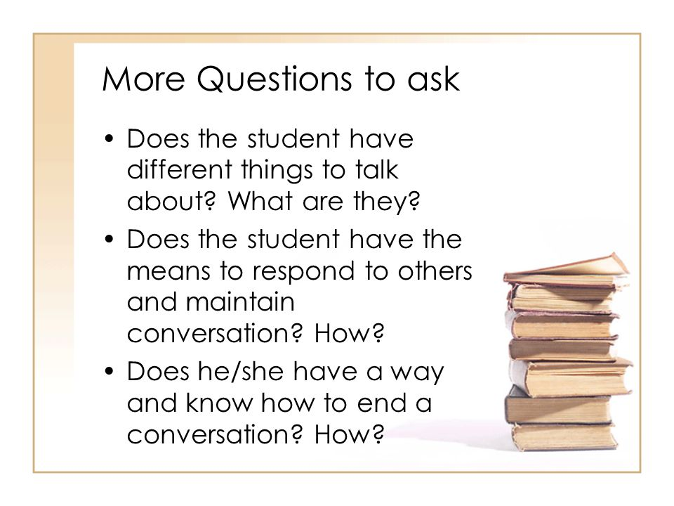 More Questions to ask Does the student have different things to talk about What are they