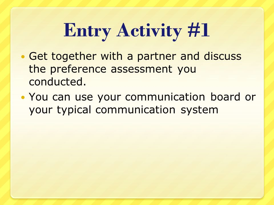 Entry Activity #1 Get together with a partner and discuss the preference assessment you conducted.