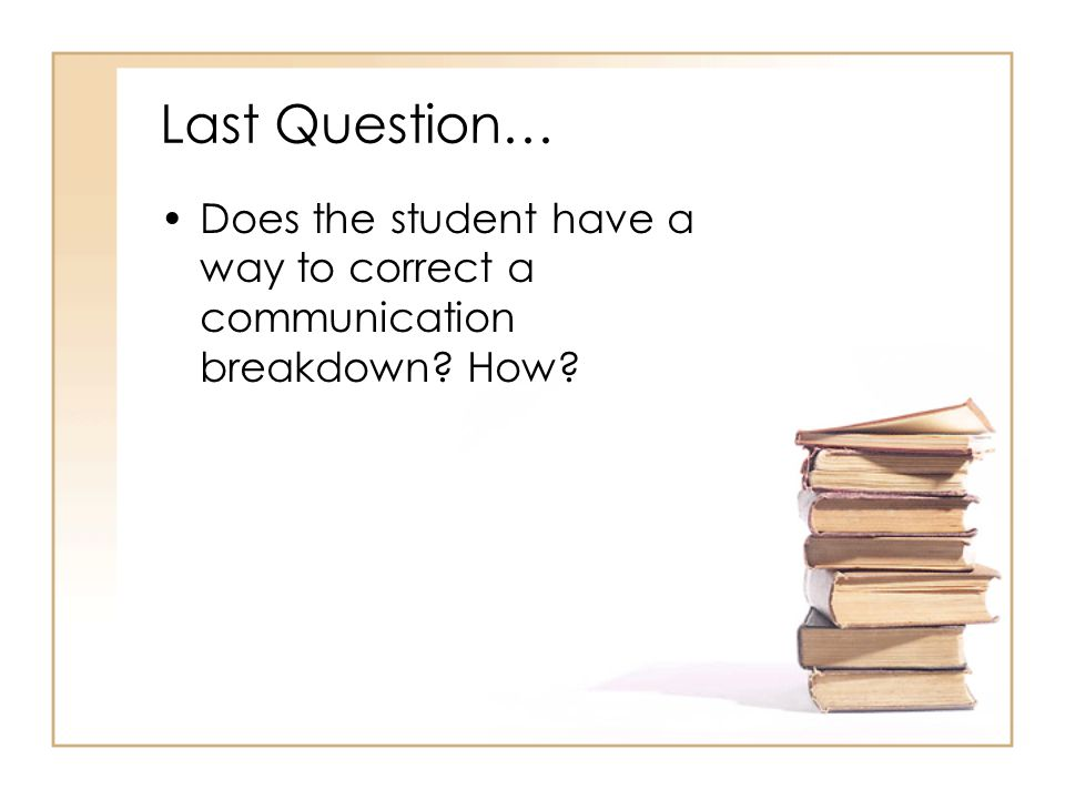 Last Question… Does the student have a way to correct a communication breakdown How