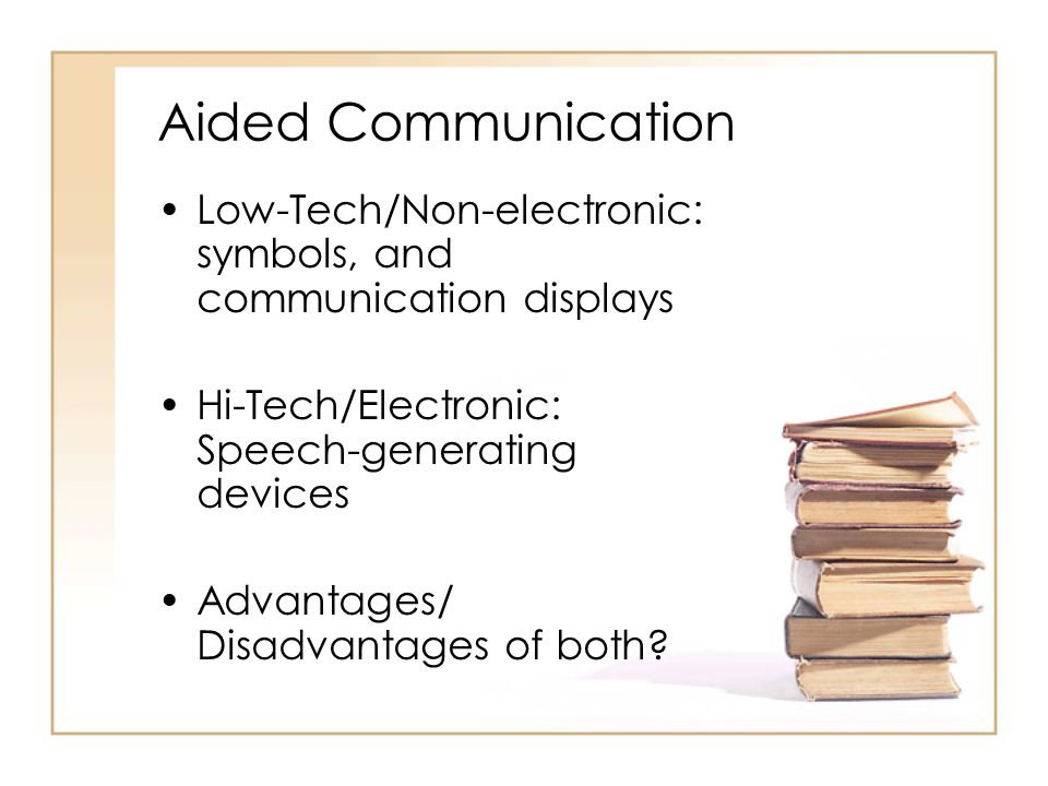 Aided Communication Low-Tech/Non-electronic: symbols, and communication displays. Hi-Tech/Electronic: Speech-generating devices.