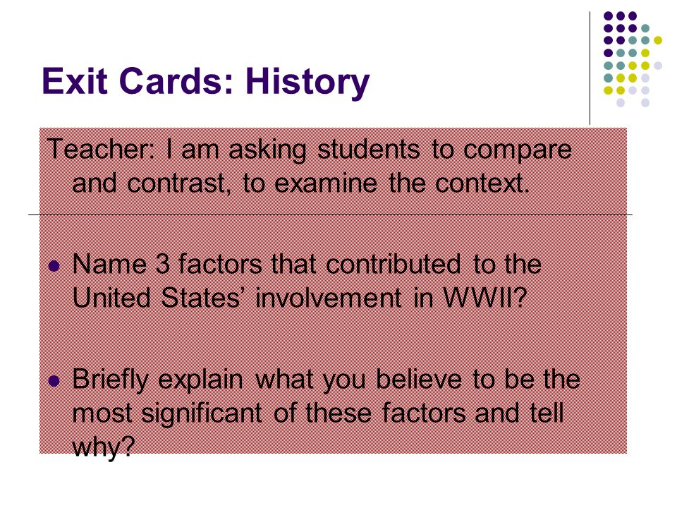 Exit Cards: History Teacher: I am asking students to compare and contrast, to examine the context.