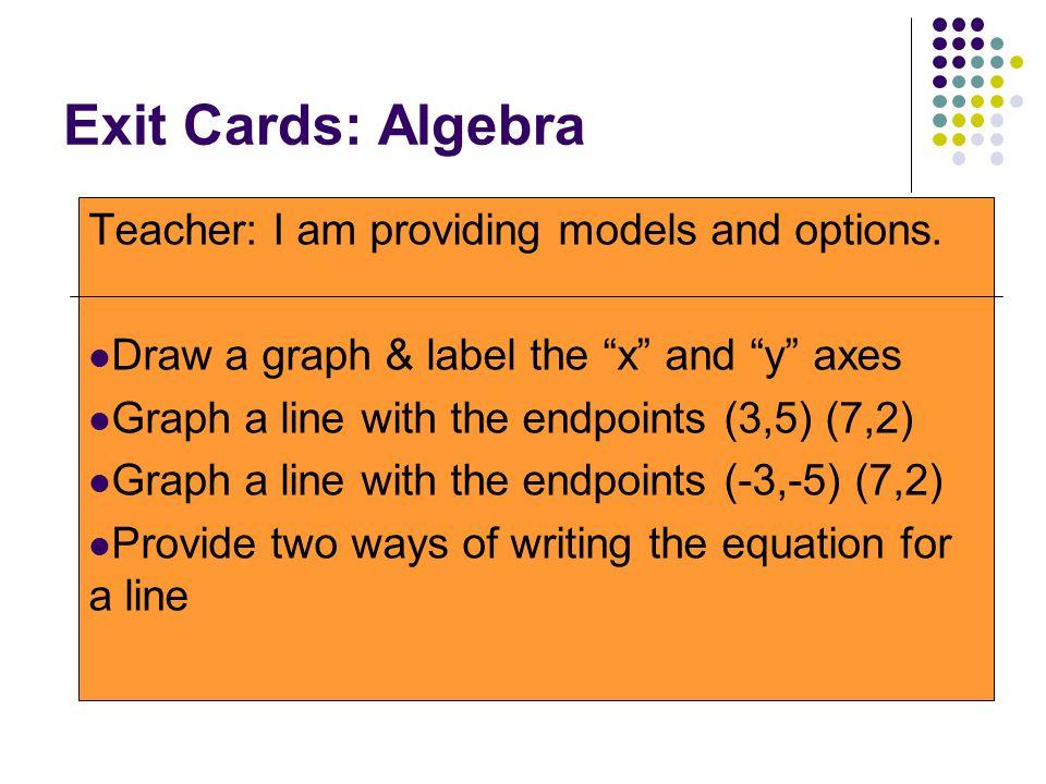 Exit Cards: Algebra Teacher: I am providing models and options.