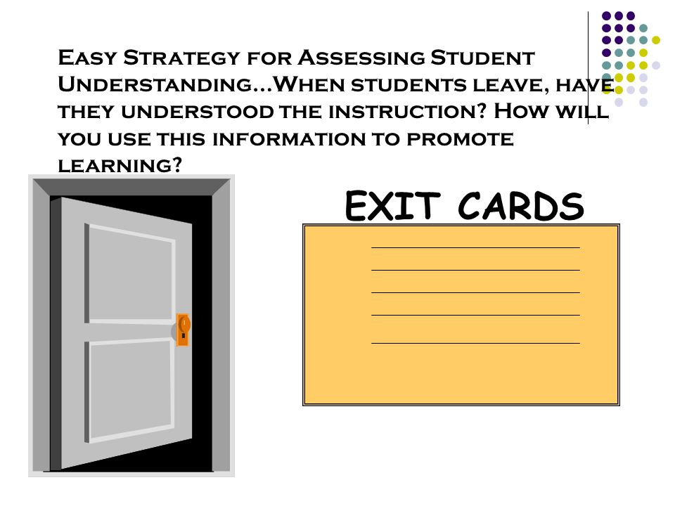Easy Strategy for Assessing Student Understanding…When students leave, have they understood the instruction How will you use this information to promote learning