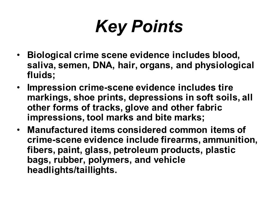 Key Points Biological crime scene evidence includes blood, saliva, semen, DNA, hair, organs, and physiological fluids;