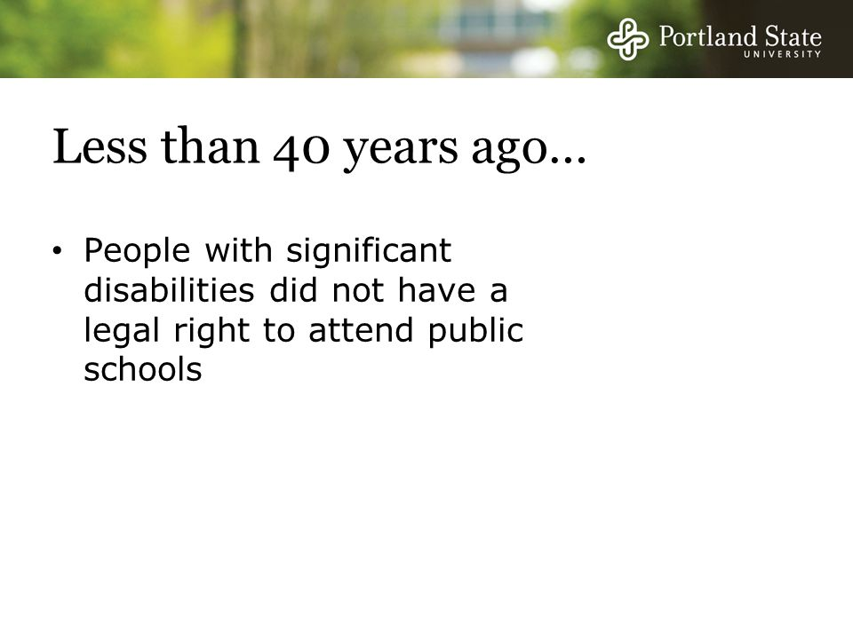 Less than 40 years ago… People with significant disabilities did not have a legal right to attend public schools.