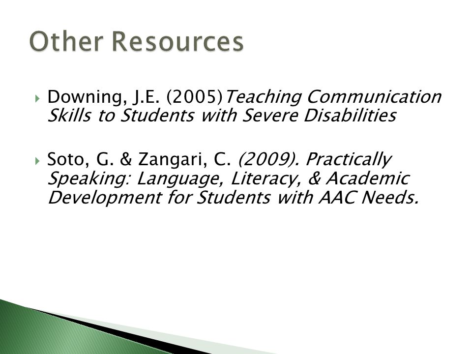 Other Resources Downing, J.E. (2005)Teaching Communication Skills to Students with Severe Disabilities.