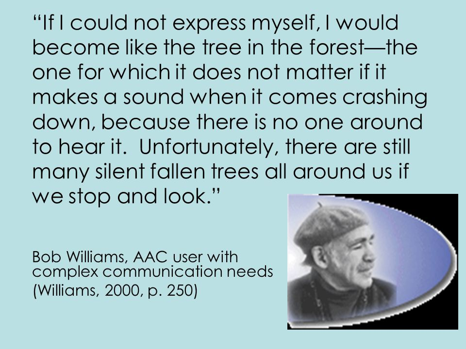 If I could not express myself, I would become like the tree in the forest—the one for which it does not matter if it makes a sound when it comes crashing down, because there is no one around to hear it. Unfortunately, there are still many silent fallen trees all around us if we stop and look.