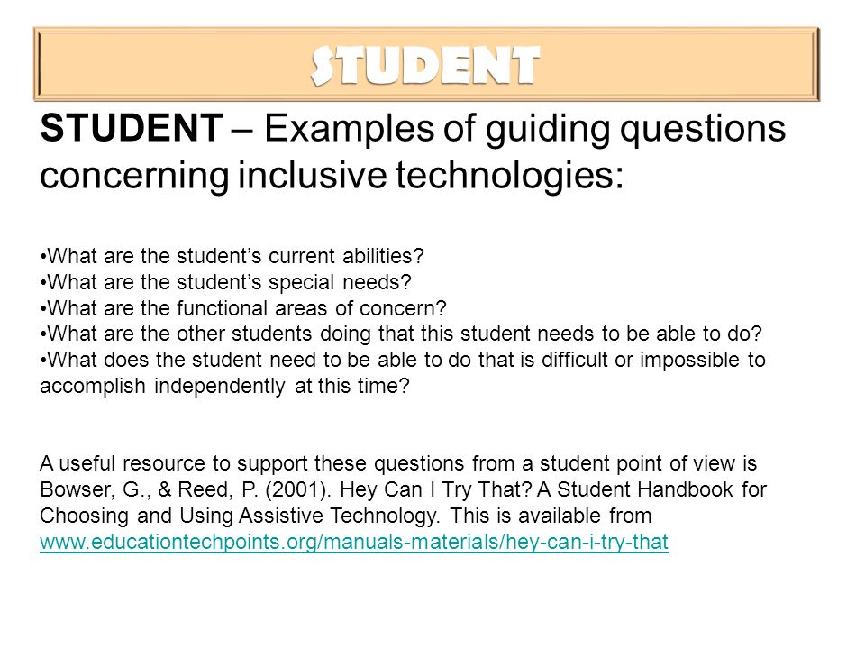 STUDENT STUDENT – Examples of guiding questions concerning inclusive technologies: What are the student's current abilities