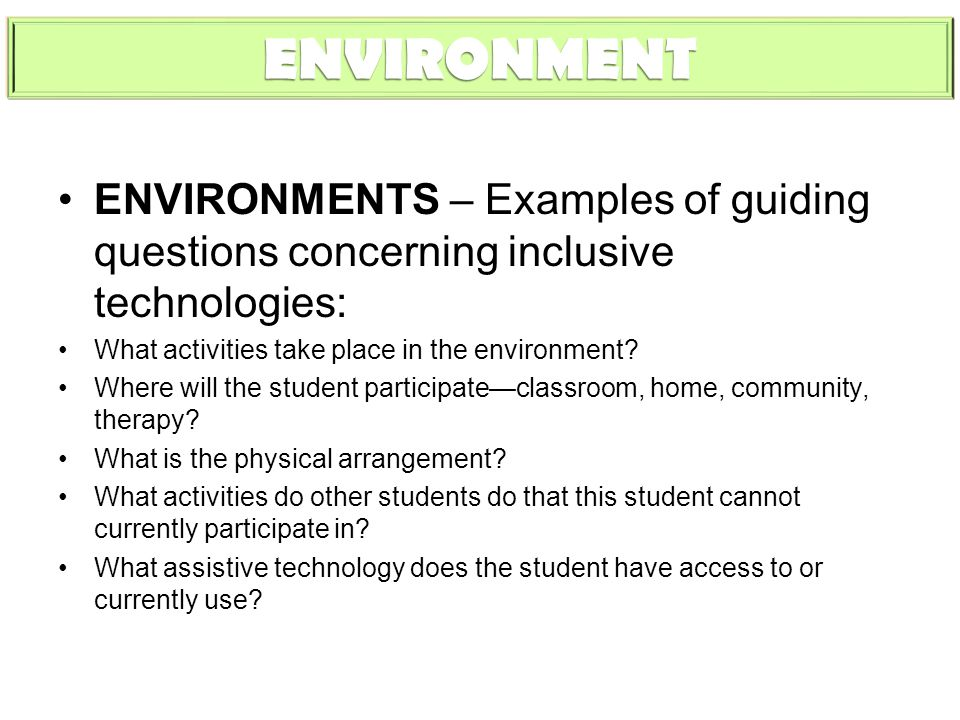 ENVIRONMENT ENVIRONMENTS – Examples of guiding questions concerning inclusive technologies: What activities take place in the environment