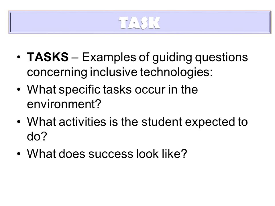 TASK TASKS – Examples of guiding questions concerning inclusive technologies: What specific tasks occur in the environment