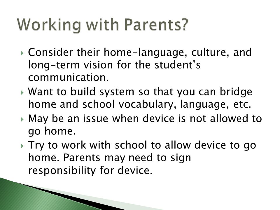 Working with Parents Consider their home-language, culture, and long-term vision for the student's communication.