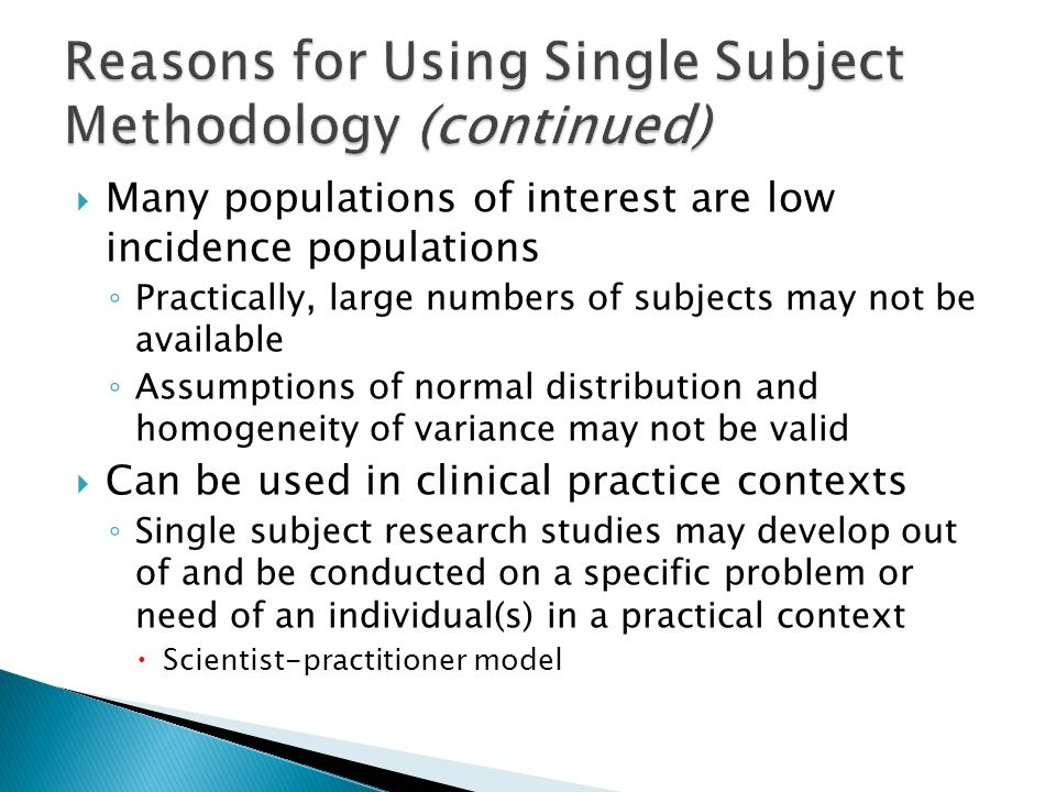 Reasons for Using Single Subject Methodology (continued)