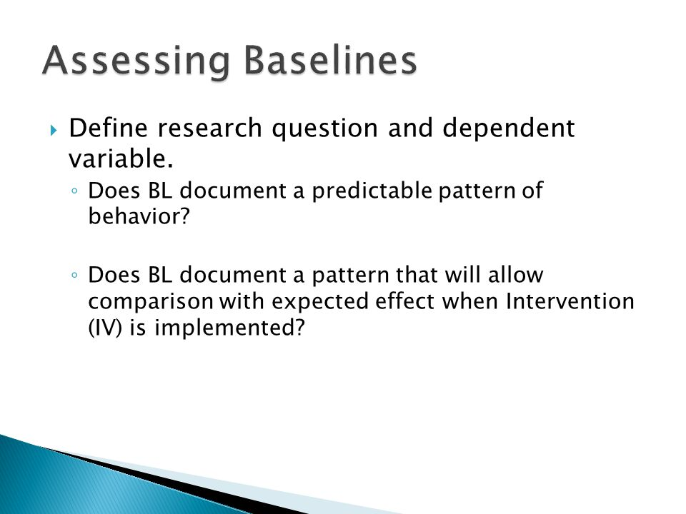 Assessing Baselines Define research question and dependent variable.
