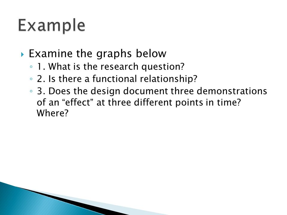 Example Examine the graphs below 1. What is the research question