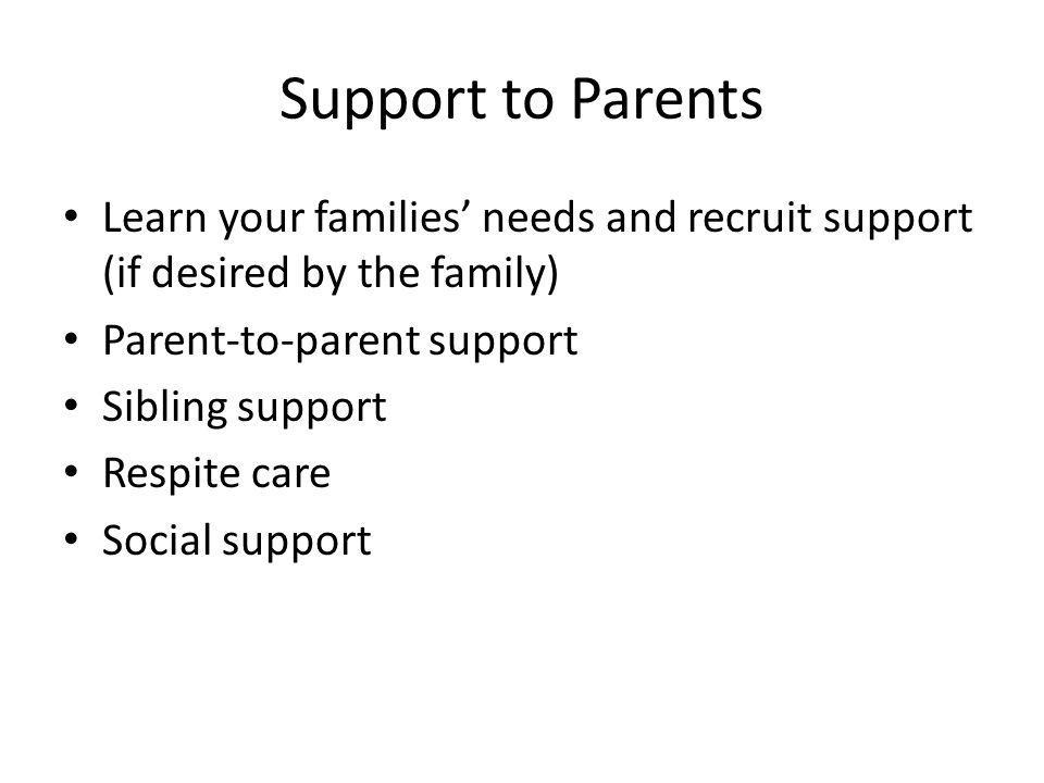 Support to Parents Learn your families' needs and recruit support (if desired by the family) Parent-to-parent support.