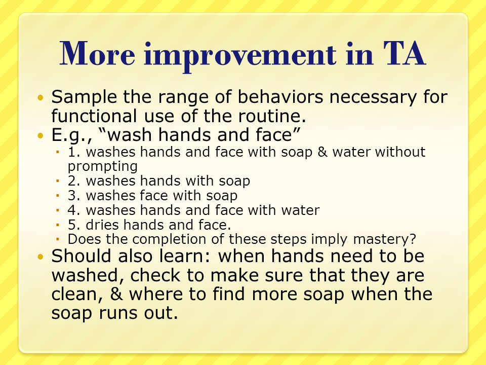 More improvement in TA Sample the range of behaviors necessary for functional use of the routine. E.g., wash hands and face