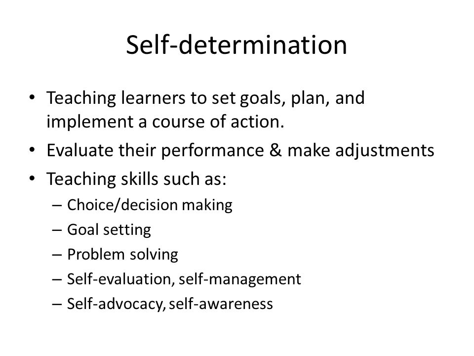 Self-determination Teaching learners to set goals, plan, and implement a course of action. Evaluate their performance & make adjustments.