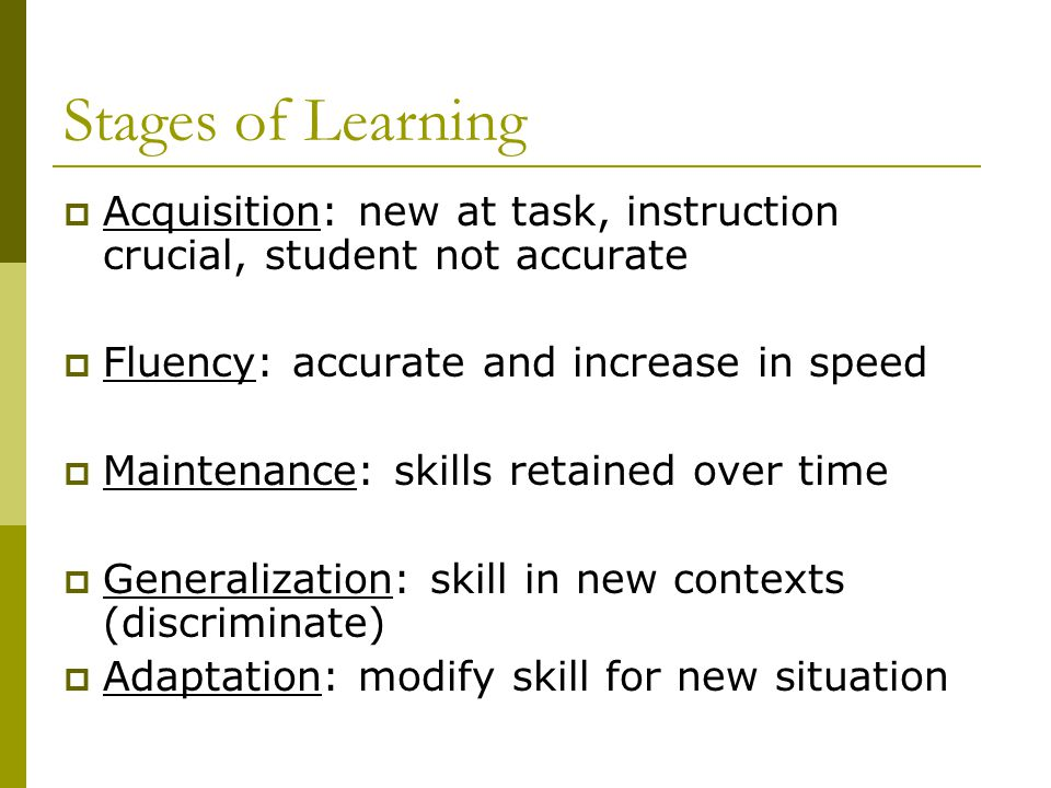 Stages of Learning Acquisition: new at task, instruction crucial, student not accurate. Fluency: accurate and increase in speed.