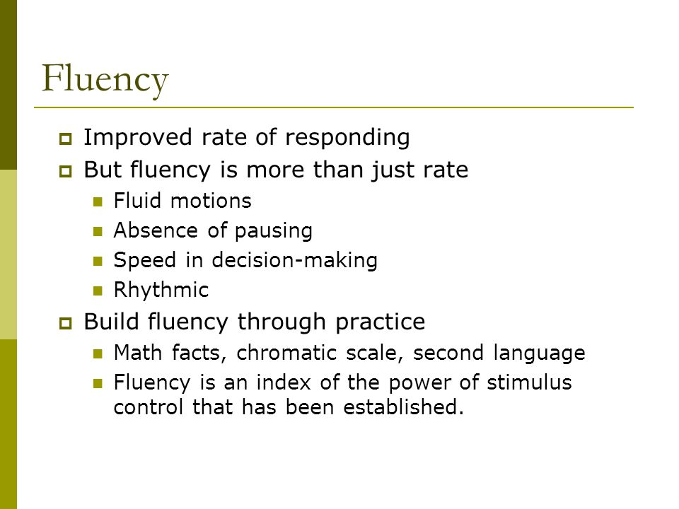 Fluency Improved rate of responding But fluency is more than just rate