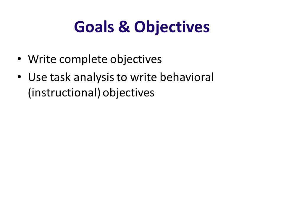 Goals & Objectives Write complete objectives