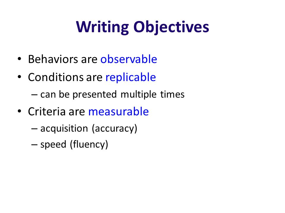 Writing Objectives Behaviors are observable Conditions are replicable