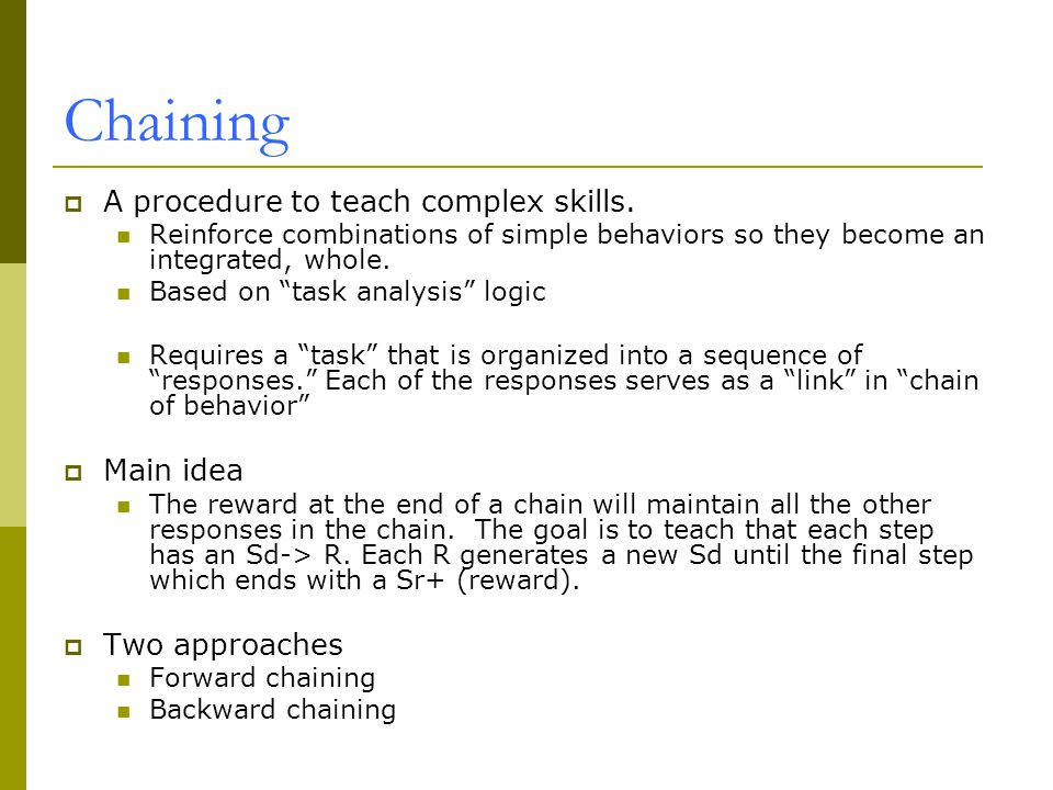 Chaining A procedure to teach complex skills. Main idea Two approaches