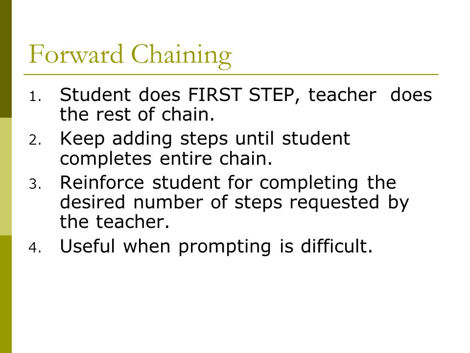 Forward Chaining Student does FIRST STEP, teacher does the rest of chain. Keep adding steps until student completes entire chain.