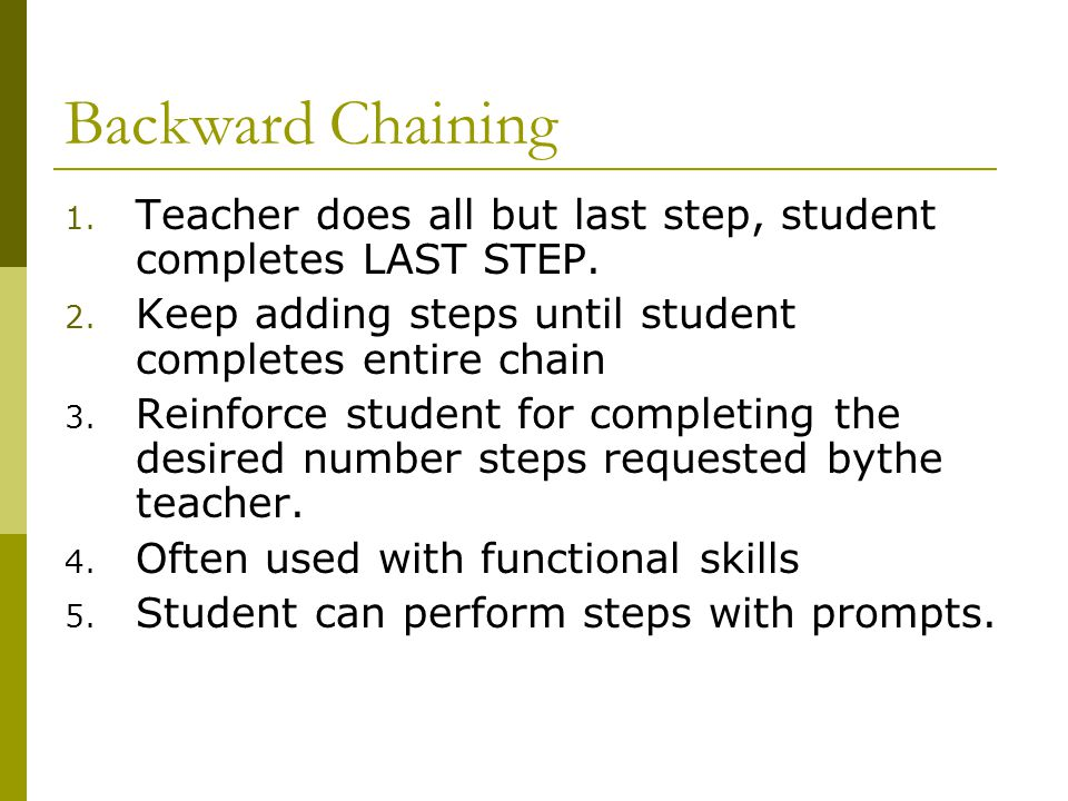 Backward Chaining Teacher does all but last step, student completes LAST STEP. Keep adding steps until student completes entire chain.