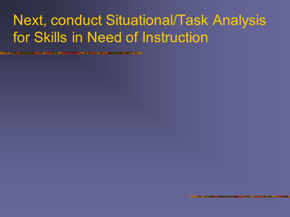 Next, conduct Situational/Task Analysis for Skills in Need of Instruction