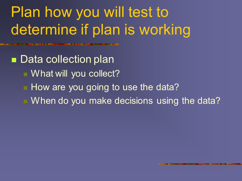 Plan how you will test to determine if plan is working
