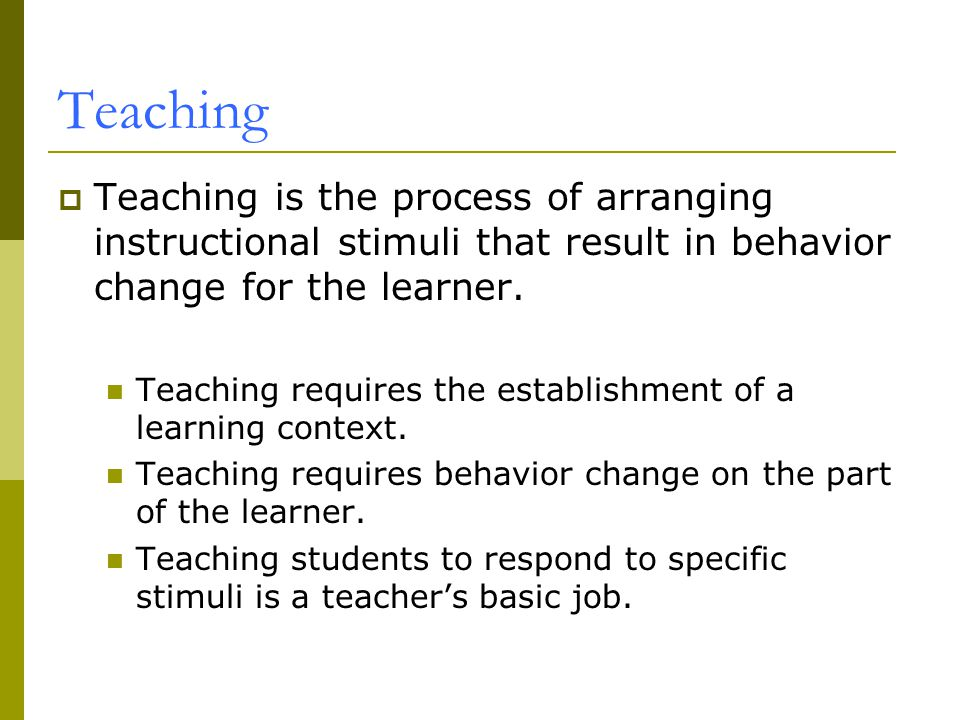 Teaching Teaching is the process of arranging instructional stimuli that result in behavior change for the learner.
