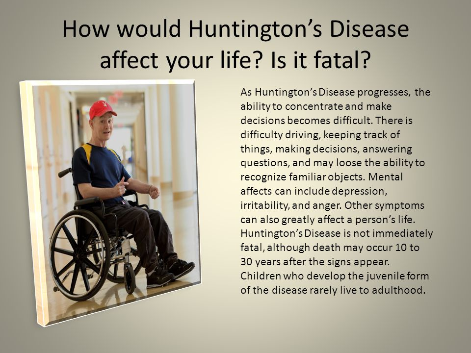 How would Huntington's Disease affect your life Is it fatal