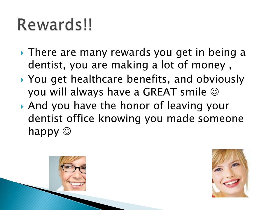 Rewards!! There are many rewards you get in being a dentist, you are making a lot of money ,