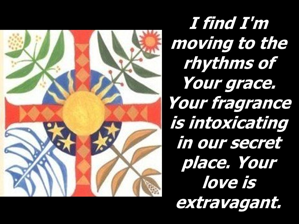 I find I m moving to the rhythms of Your grace